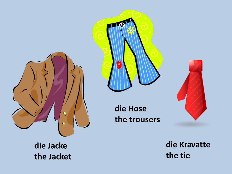 die Hose the trousers die Jacke the Jacket die Kravatte the tie