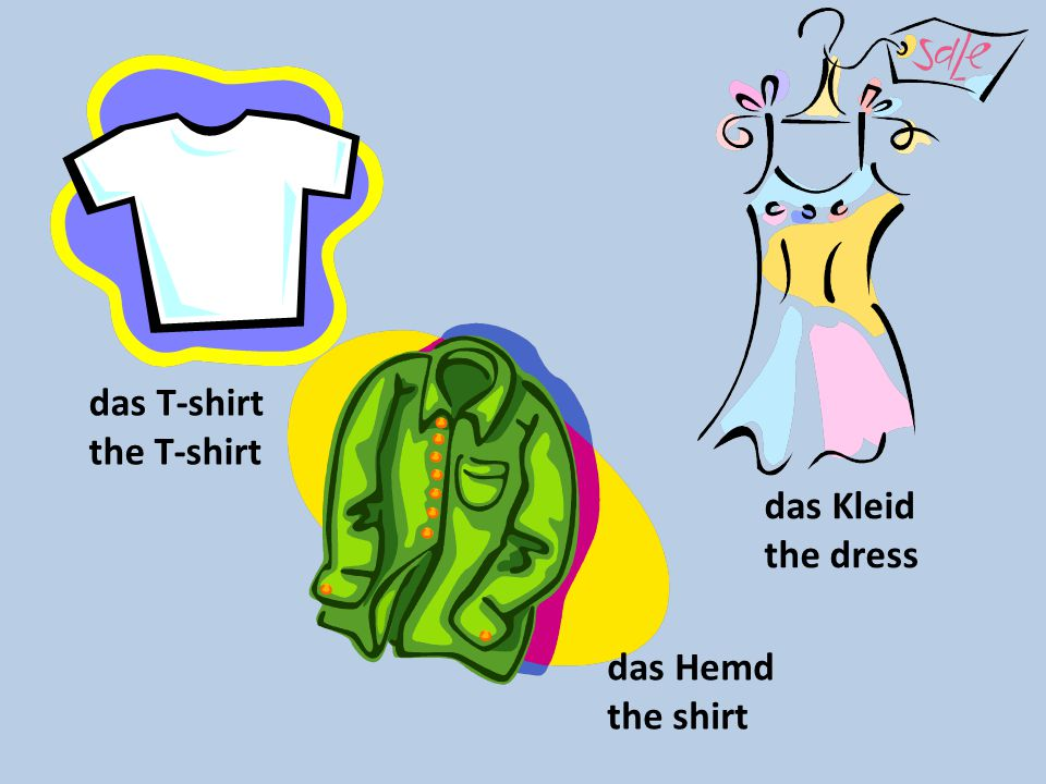 das T-shirt the T-shirt das Kleid the dress das Hemd the shirt