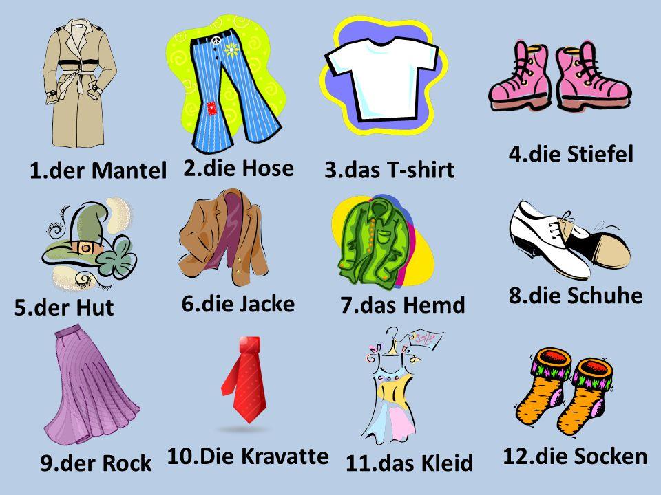 4.die Stiefel 1.der Mantel. 2.die Hose. 3.das T-shirt. 8.die Schuhe. 5.der Hut. 6.die Jacke. 7.das Hemd.