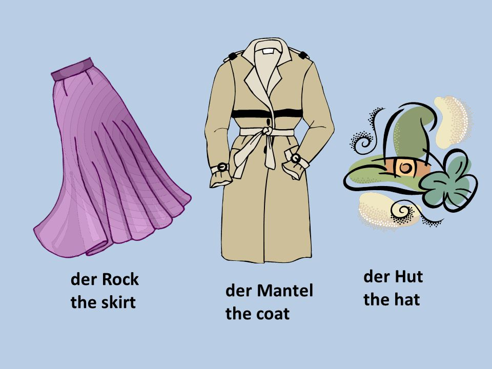 der Rock the skirt der Hut the hat der Mantel the coat