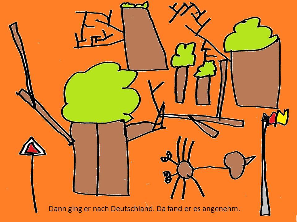 Dann ging er nach Deutschland. Da fand er es angenehm.