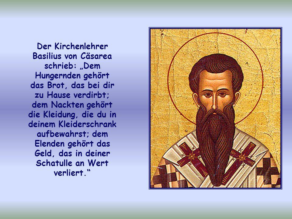 """Der Kirchenlehrer Basilius von Cäsarea schrieb: """"Dem Hungernden gehört das Brot, das bei dir zu Hause verdirbt; dem Nackten gehört die Kleidung, die du in deinem Kleiderschrank aufbewahrst; dem Elenden gehört das Geld, das in deiner Schatulle an Wert verliert."""