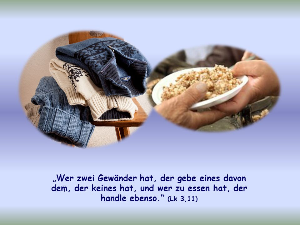 """""""Wer zwei Gewänder hat, der gebe eines davon dem, der keines hat, und wer zu essen hat, der handle ebenso. (Lk 3,11)"""