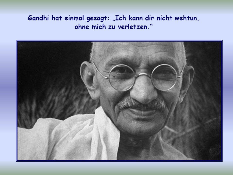 """Gandhi hat einmal gesagt: """"Ich kann dir nicht wehtun, ohne mich zu verletzen."""