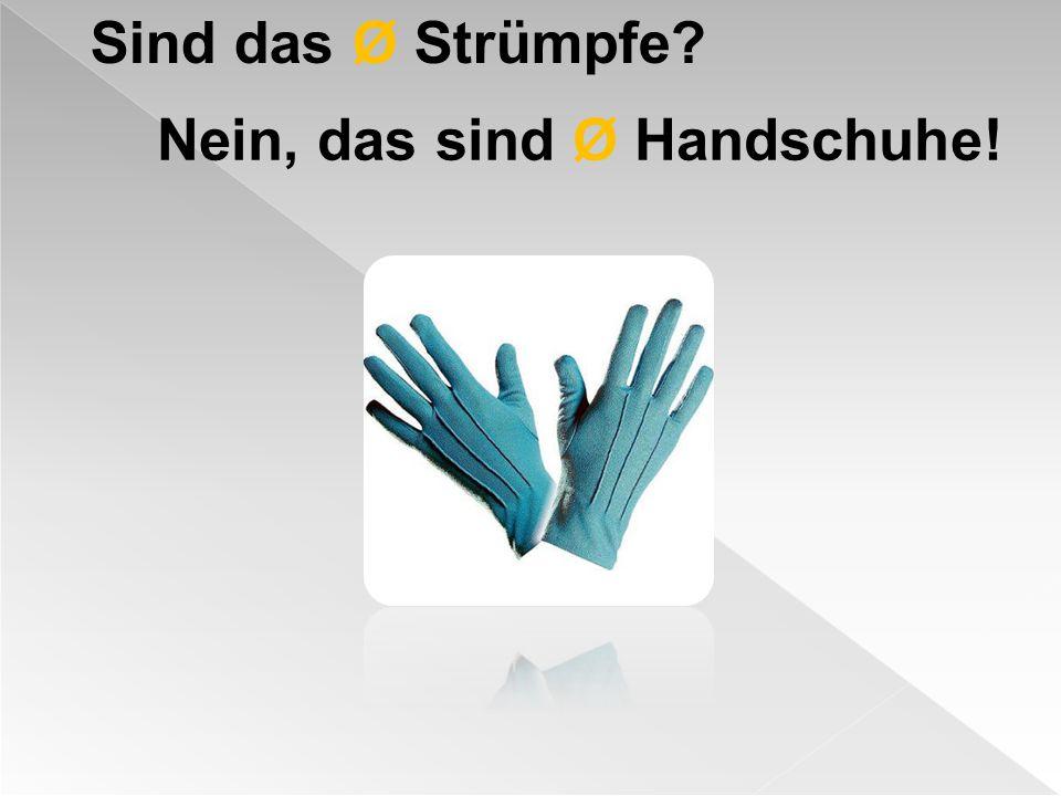Sind das Ø Strümpfe Nein, das sind Ø Handschuhe!