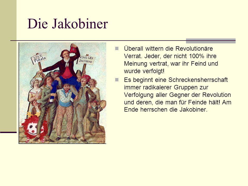Die Jakobiner Überall wittern die Revolutionäre Verrat. Jeder, der nicht 100% ihre Meinung vertrat, war ihr Feind und wurde verfolgt!