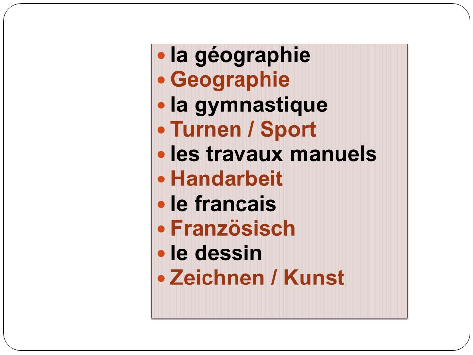 la géographie Geographie. la gymnastique. Turnen / Sport. les travaux manuels. Handarbeit. le francais.