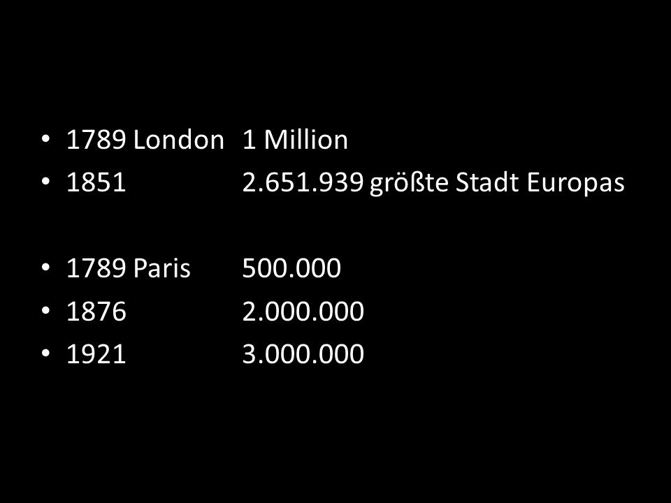 1789 London 1 Million 1851 2.651.939 größte Stadt Europas. 1789 Paris 500.000. 1876 2.000.000.
