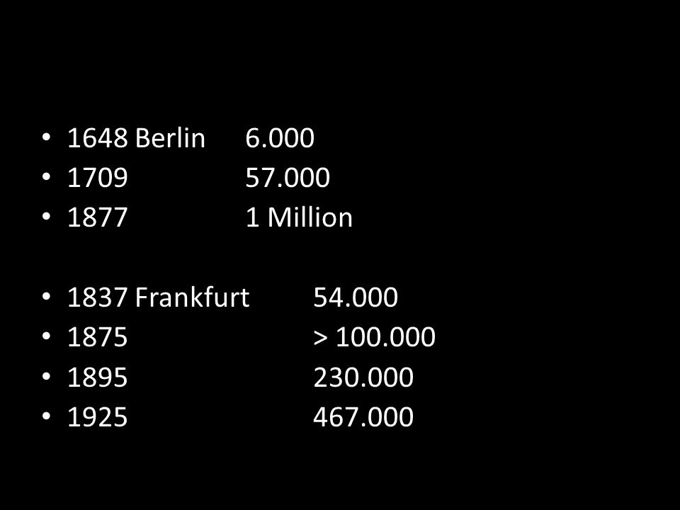 1648 Berlin 6.000 1709 57.000. 1877 1 Million. 1837 Frankfurt 54.000. 1875 > 100.000. 1895 230.000.