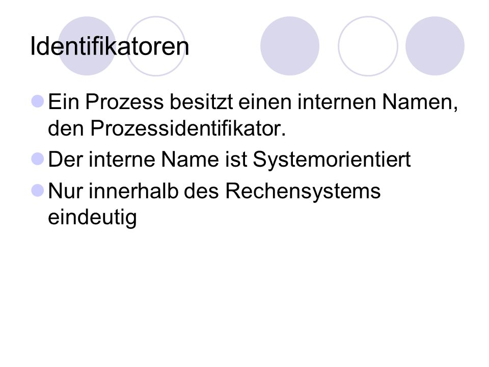 Identifikatoren Ein Prozess besitzt einen internen Namen, den Prozessidentifikator. Der interne Name ist Systemorientiert.