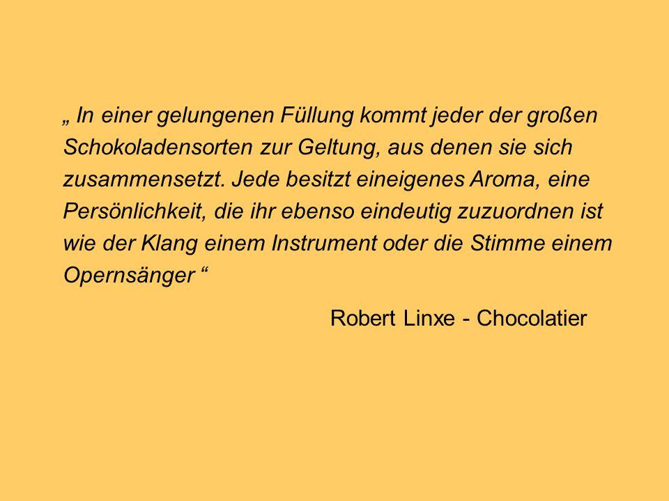 """"""" In einer gelungenen Füllung kommt jeder der großen Schokoladensorten zur Geltung, aus denen sie sich zusammensetzt. Jede besitzt eineigenes Aroma, eine Persönlichkeit, die ihr ebenso eindeutig zuzuordnen ist wie der Klang einem Instrument oder die Stimme einem Opernsänger"""