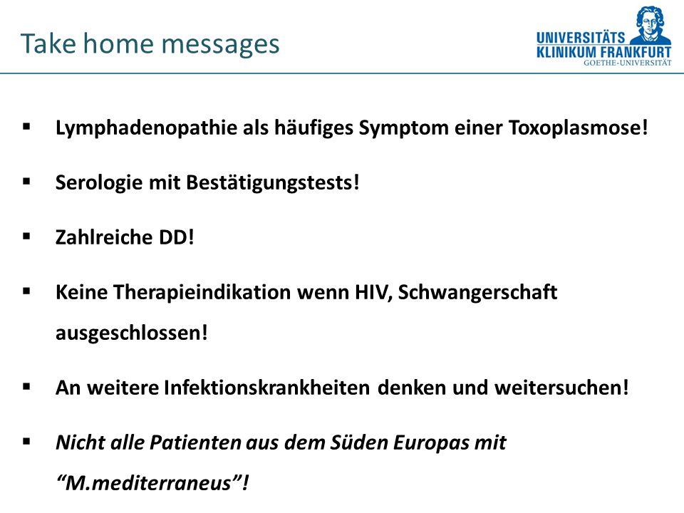 Take home messages Lymphadenopathie als häufiges Symptom einer Toxoplasmose! Serologie mit Bestätigungstests!