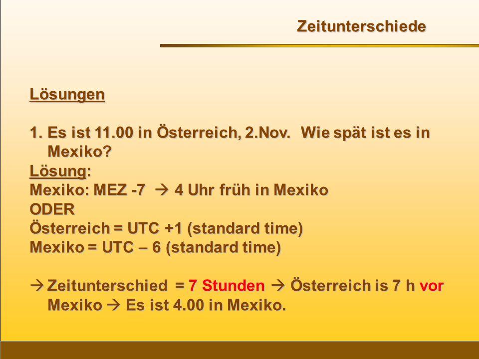 Zeitunterschiede Lösungen. Es ist 11.00 in Österreich, 2.Nov. Wie spät ist es in Mexiko Lösung: