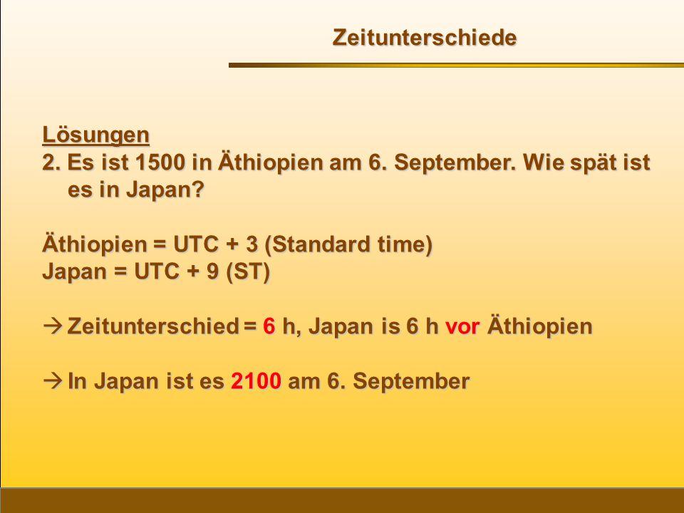 Zeitunterschiede Lösungen. 2. Es ist 1500 in Äthiopien am 6. September. Wie spät ist es in Japan Äthiopien = UTC + 3 (Standard time)