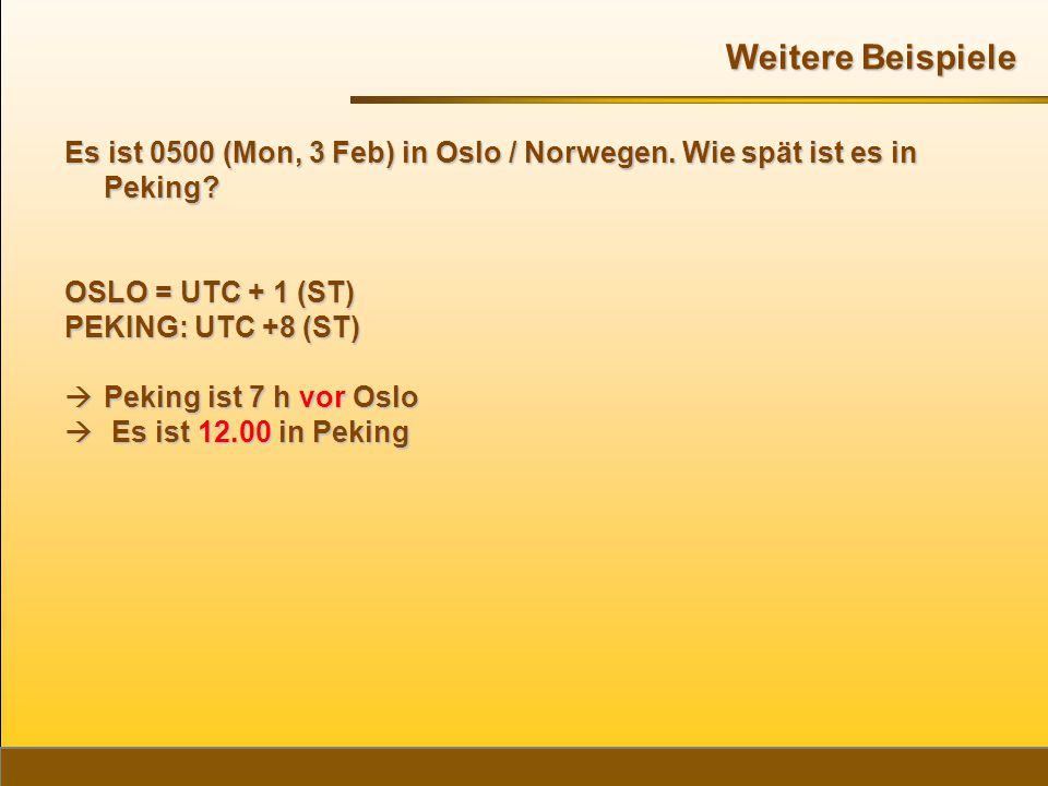 Weitere Beispiele Es ist 0500 (Mon, 3 Feb) in Oslo / Norwegen. Wie spät ist es in Peking OSLO = UTC + 1 (ST)