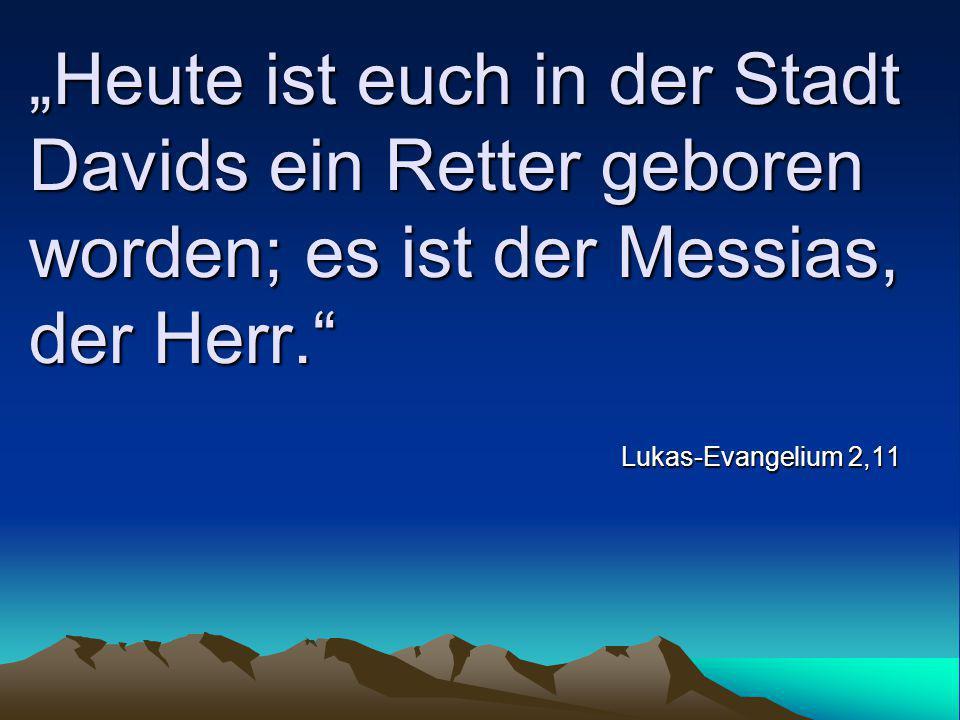 """""""Heute ist euch in der Stadt Davids ein Retter geboren worden; es ist der Messias, der Herr."""