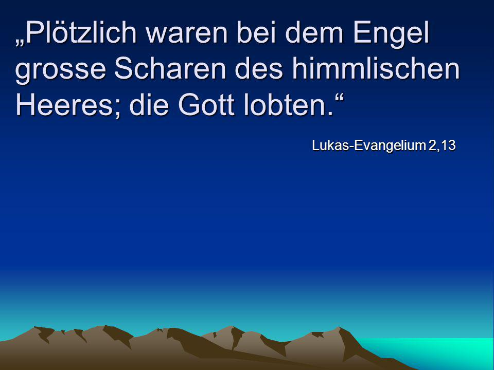 """Plötzlich waren bei dem Engel grosse Scharen des himmlischen Heeres; die Gott lobten."