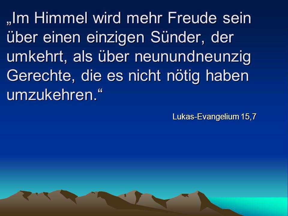 """""""Im Himmel wird mehr Freude sein über einen einzigen Sünder, der umkehrt, als über neunundneunzig Gerechte, die es nicht nötig haben umzukehren."""