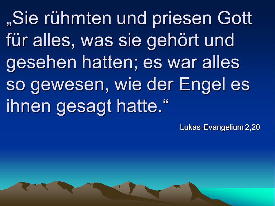 """""""Sie rühmten und priesen Gott für alles, was sie gehört und gesehen hatten; es war alles so gewesen, wie der Engel es ihnen gesagt hatte."""