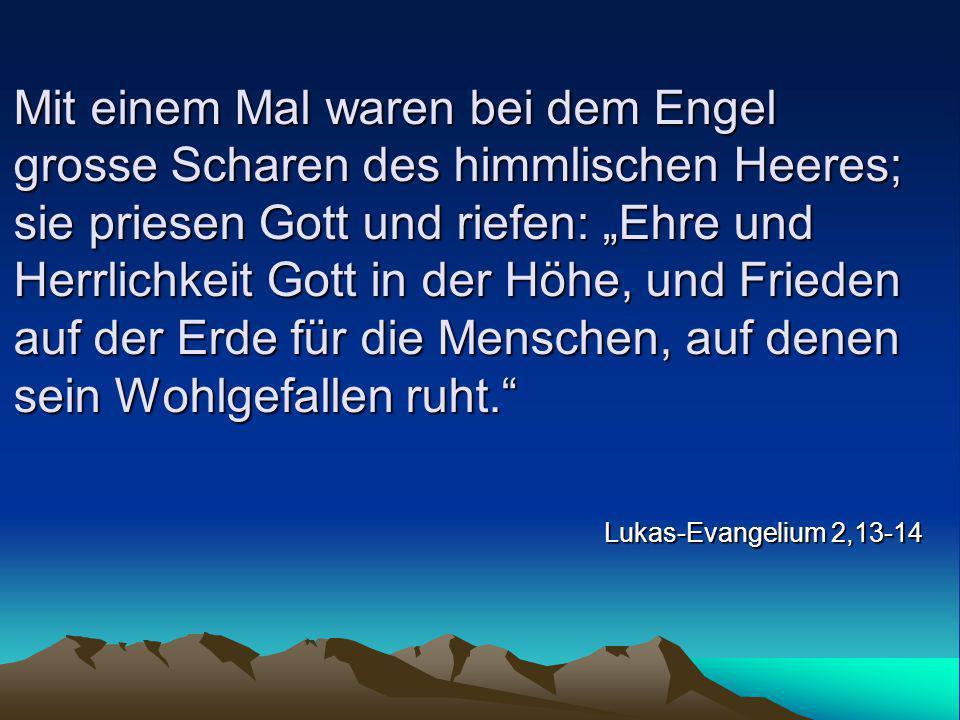 """Mit einem Mal waren bei dem Engel grosse Scharen des himmlischen Heeres; sie priesen Gott und riefen: """"Ehre und Herrlichkeit Gott in der Höhe, und Frieden auf der Erde für die Menschen, auf denen sein Wohlgefallen ruht."""