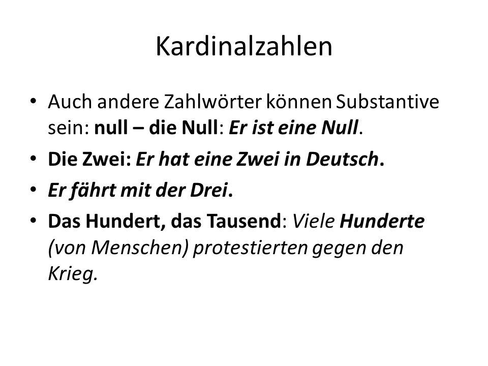 Kardinalzahlen Auch andere Zahlwörter können Substantive sein: null – die Null: Er ist eine Null. Die Zwei: Er hat eine Zwei in Deutsch.