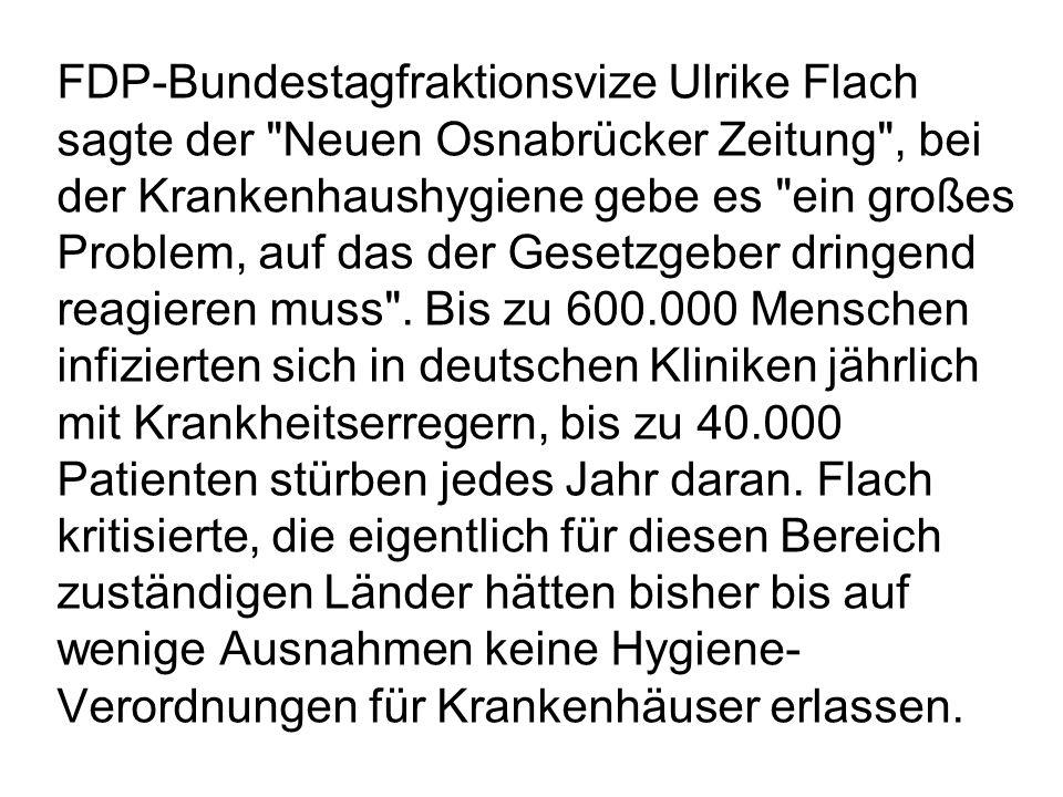 FDP-Bundestagfraktionsvize Ulrike Flach sagte der Neuen Osnabrücker Zeitung , bei der Krankenhaushygiene gebe es ein großes Problem, auf das der Gesetzgeber dringend reagieren muss .