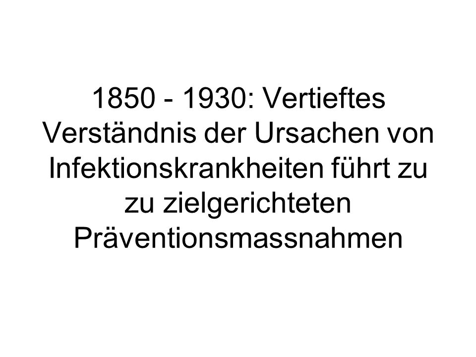 1850 - 1930: Vertieftes Verständnis der Ursachen von Infektionskrankheiten führt zu zu zielgerichteten Präventionsmassnahmen