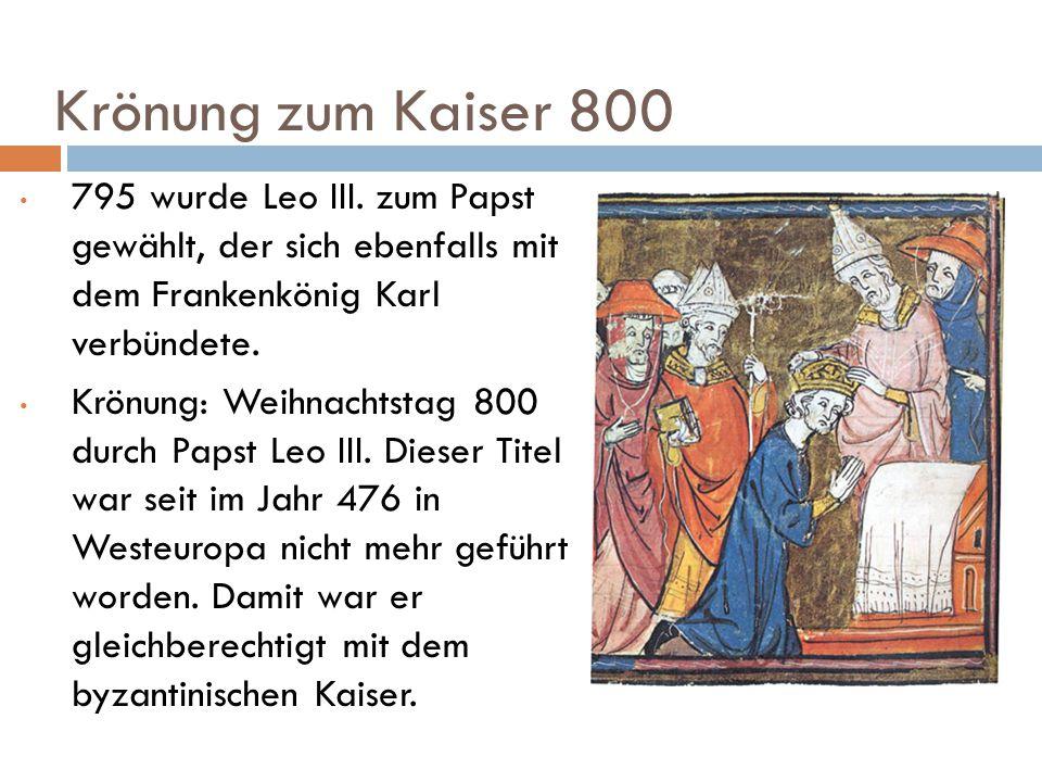 Krönung zum Kaiser 800 795 wurde Leo III. zum Papst gewählt, der sich ebenfalls mit dem Frankenkönig Karl verbündete.