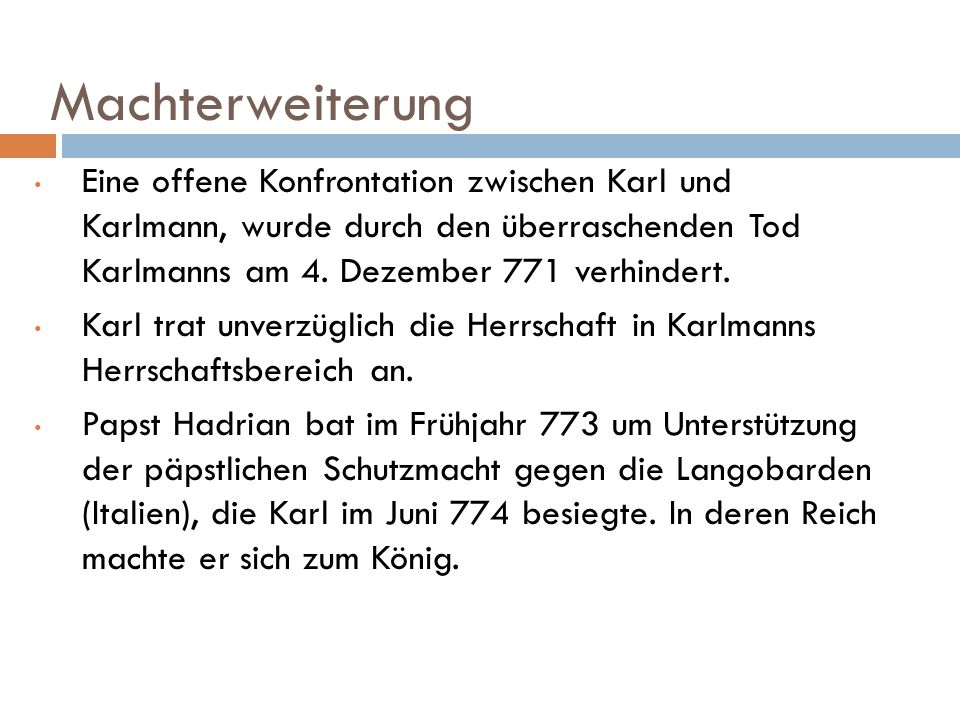 Machterweiterung Eine offene Konfrontation zwischen Karl und Karlmann, wurde durch den überraschenden Tod Karlmanns am 4. Dezember 771 verhindert.