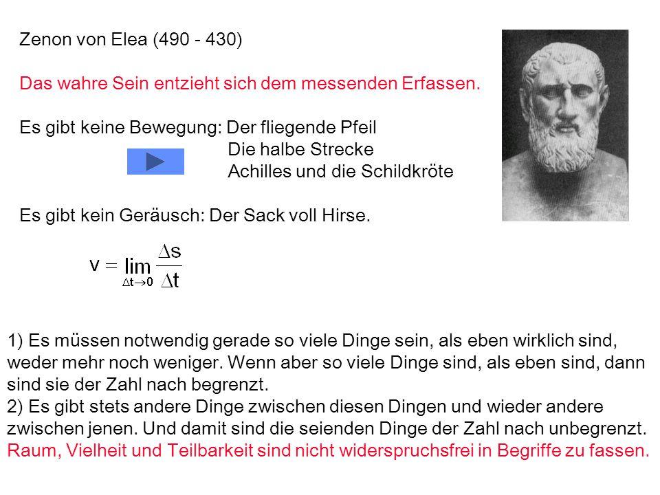 Zenon von Elea (490 - 430) Das wahre Sein entzieht sich dem messenden Erfassen. Es gibt keine Bewegung: Der fliegende Pfeil.
