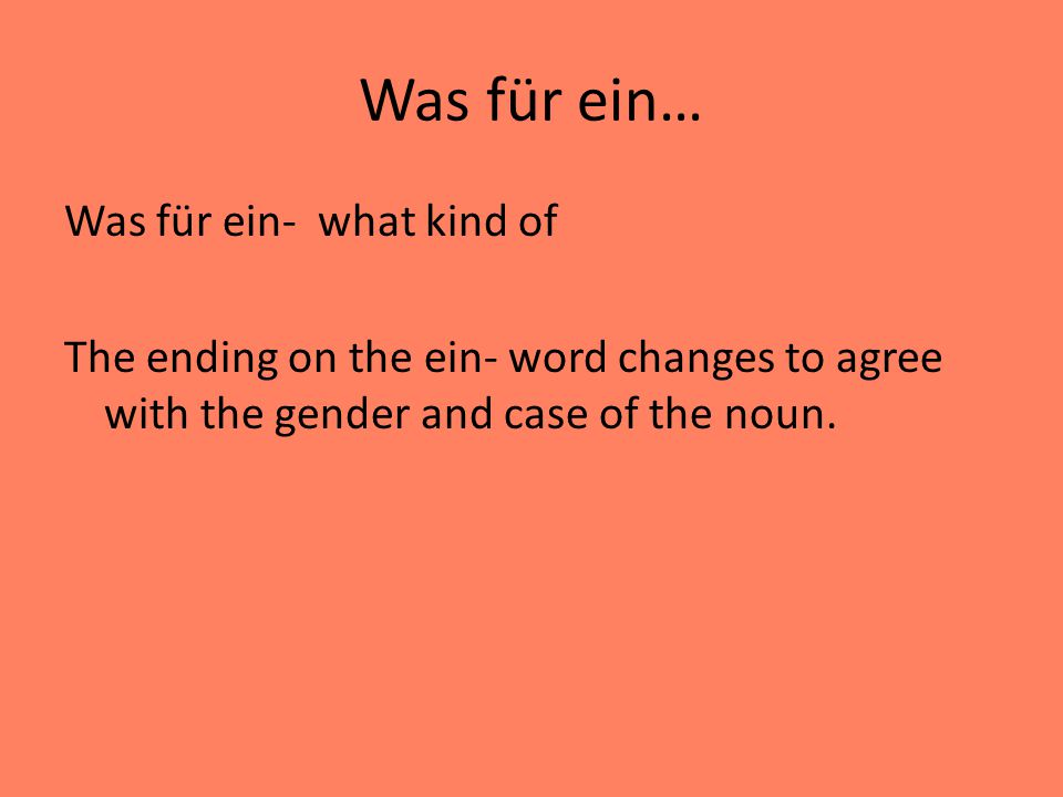Was für ein… Was für ein- what kind of The ending on the ein- word changes to agree with the gender and case of the noun.
