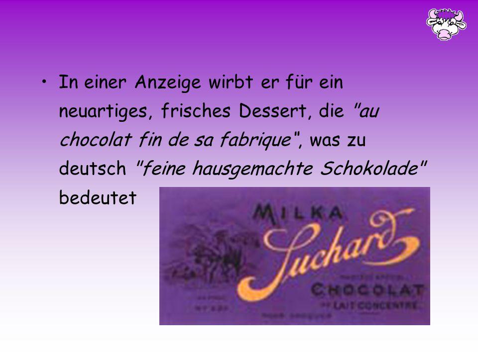 In einer Anzeige wirbt er für ein neuartiges, frisches Dessert, die au chocolat fin de sa fabrique , was zu deutsch feine hausgemachte Schokolade bedeutet