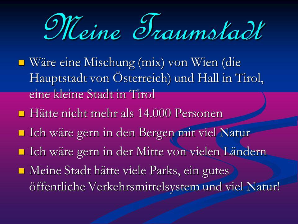 Meine Traumstadt Wäre eine Mischung (mix) von Wien (die Hauptstadt von Österreich) und Hall in Tirol, eine kleine Stadt in Tirol.