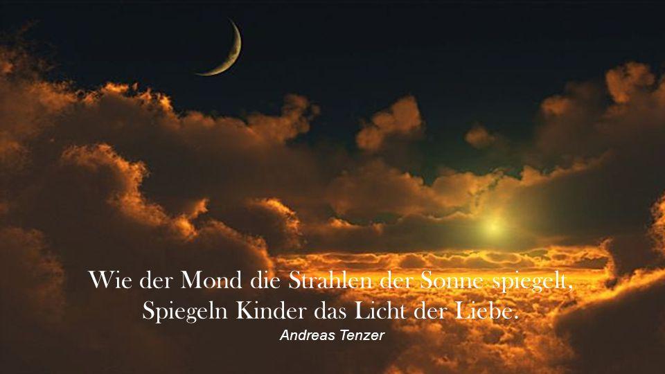 Wie der Mond die Strahlen der Sonne spiegelt, Spiegeln Kinder das Licht der Liebe. Andreas Tenzer