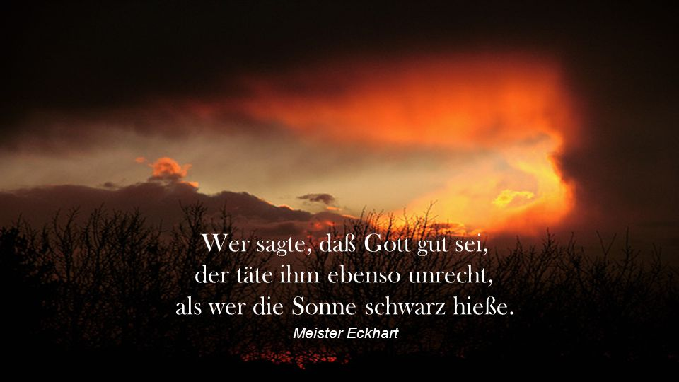 Wer sagte, daß Gott gut sei, der täte ihm ebenso unrecht,
