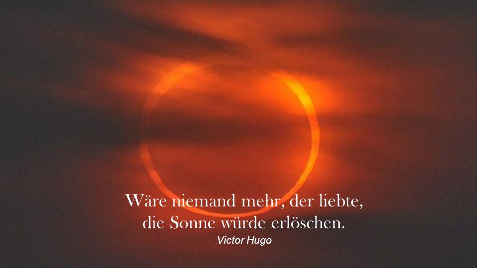 Wäre niemand mehr, der liebte, die Sonne würde erlöschen. Victor Hugo