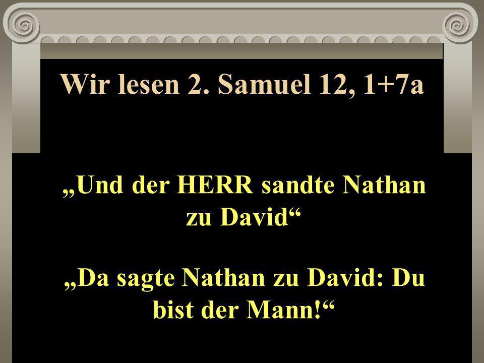 """Wir lesen 2. Samuel 12, 1+7a """"Und der HERR sandte Nathan zu David"""