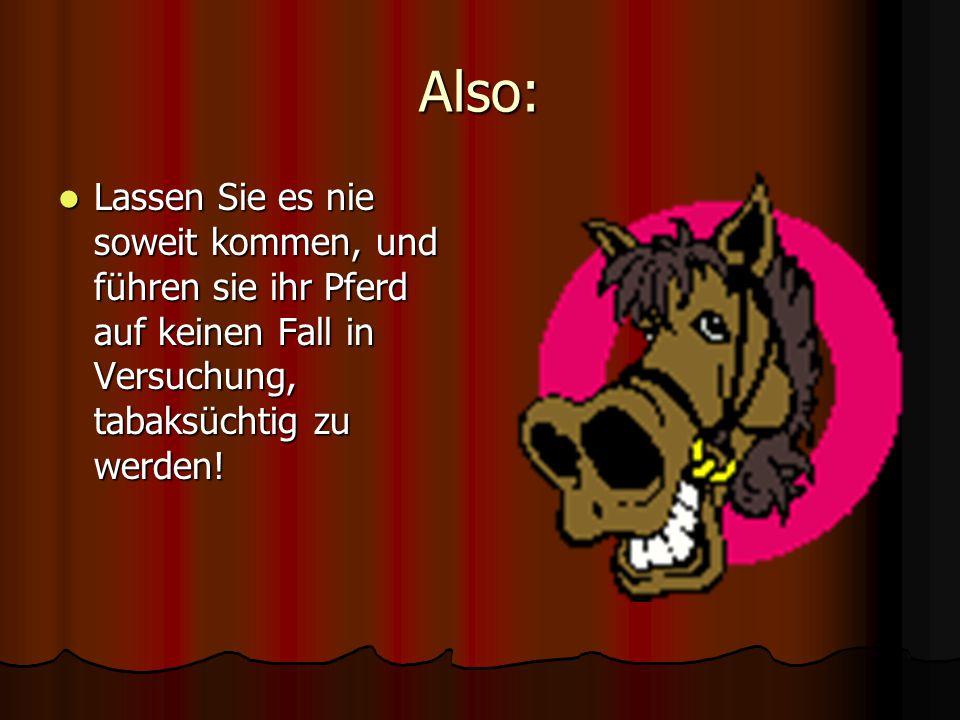 Also: Lassen Sie es nie soweit kommen, und führen sie ihr Pferd auf keinen Fall in Versuchung, tabaksüchtig zu werden!