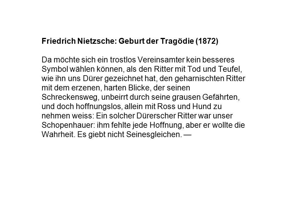 Friedrich Nietzsche: Geburt der Tragödie (1872) Da möchte sich ein trostlos Vereinsamter kein besseres Symbol wählen können, als den Ritter mit Tod und Teufel, wie ihn uns Dürer gezeichnet hat, den geharnischten Ritter mit dem erzenen, harten Blicke, der seinen Schreckensweg, unbeirrt durch seine grausen Gefährten, und doch hoffnungslos, allein mit Ross und Hund zu nehmen weiss: Ein solcher Dürerscher Ritter war unser Schopenhauer: ihm fehlte jede Hoffnung, aber er wollte die Wahrheit.