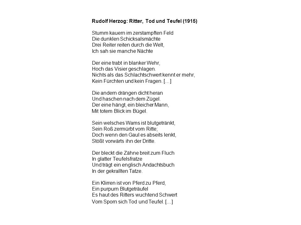 Rudolf Herzog: Ritter, Tod und Teufel (1915) Stumm kauern im zerstampften Feld Die dunklen Schicksalsmächte Drei Reiter reiten durch die Welt, Ich sah sie manche Nächte Der eine trabt in blanker Wehr, Hoch das Visier geschlagen.