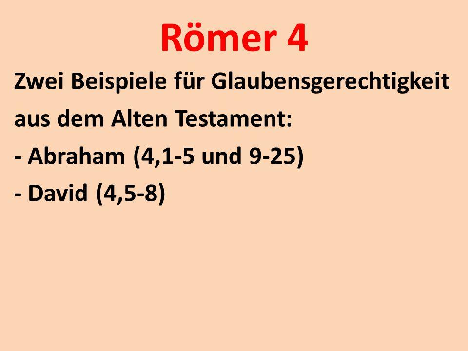 Römer 4 Zwei Beispiele für Glaubensgerechtigkeit aus dem Alten Testament: - Abraham (4,1-5 und 9-25) - David (4,5-8)