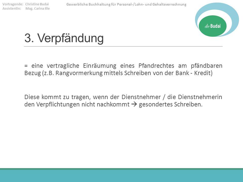 3. Verpfändung = eine vertragliche Einräumung eines Pfandrechtes am pfändbaren Bezug (z.B. Rangvormerkung mittels Schreiben von der Bank - Kredit)