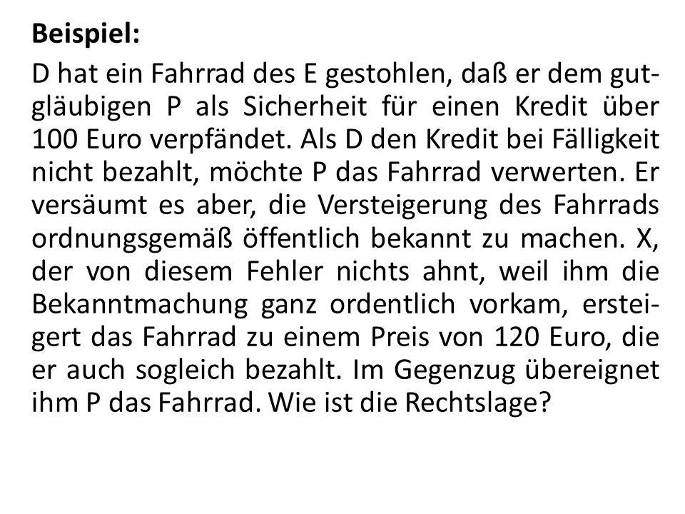 Beispiel: D hat ein Fahrrad des E gestohlen, daß er dem gut-gläubigen P als Sicherheit für einen Kredit über 100 Euro verpfändet.
