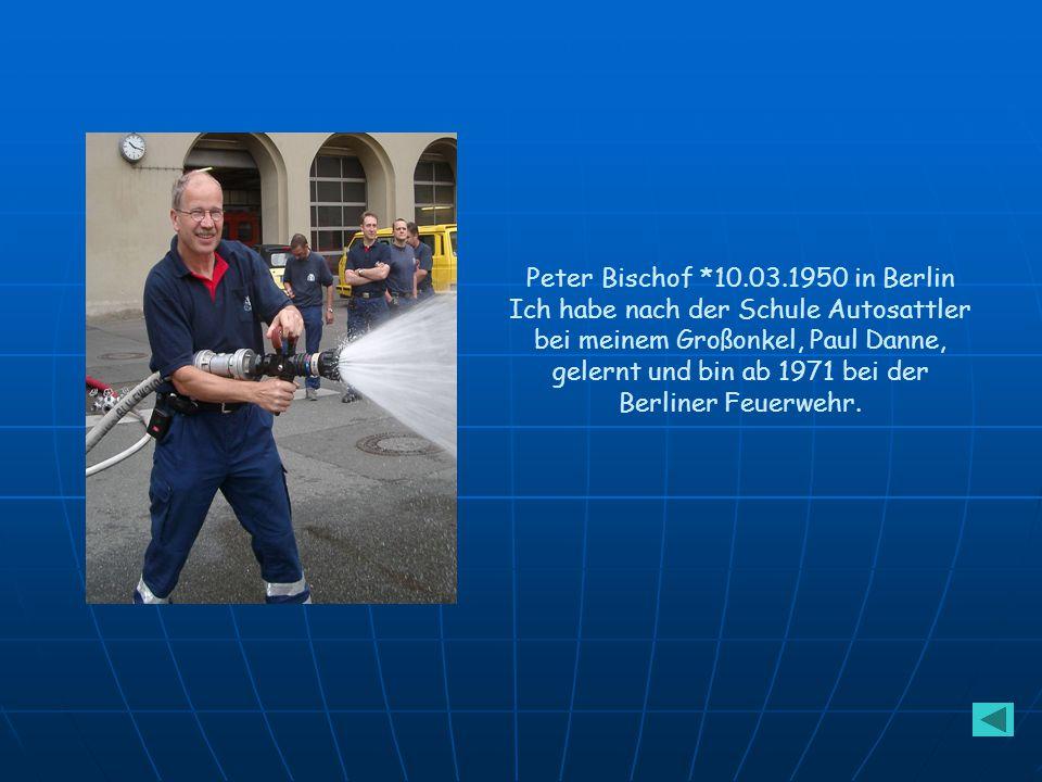 Peter Bischof *10.03.1950 in Berlin Ich habe nach der Schule Autosattler bei meinem Großonkel, Paul Danne, gelernt und bin ab 1971 bei der Berliner Feuerwehr.