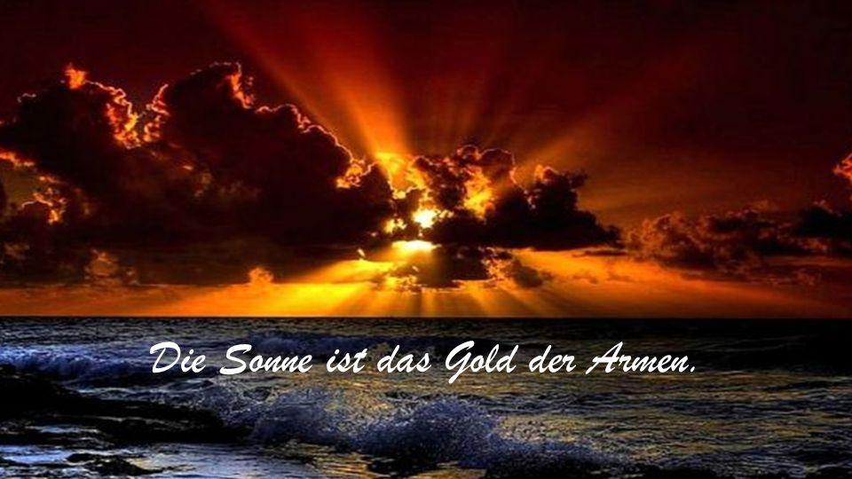 Die Sonne ist das Gold der Armen.
