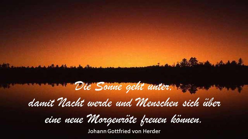 Die Sonne geht unter, damit Nacht werde und Menschen sich über eine neue Morgenröte freuen können.