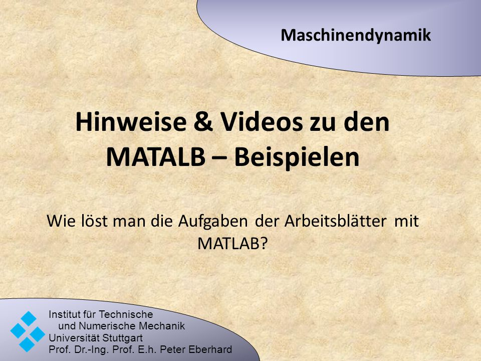 Maschinendynamik Hinweise & Videos zu den MATALB – Beispielen Wie löst man die Aufgaben der Arbeitsblätter mit MATLAB