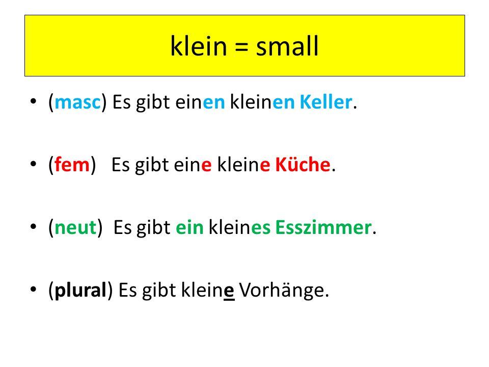klein = small (masc) Es gibt einen kleinen Keller.