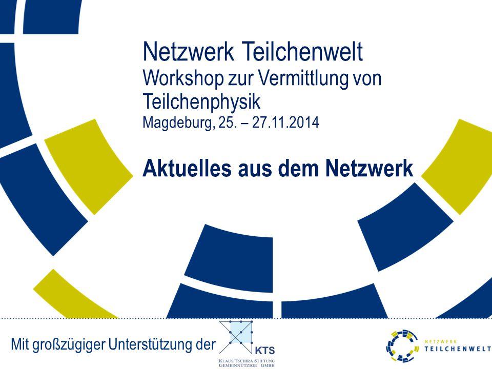 Netzwerk Teilchenwelt Workshop zur Vermittlung von Teilchenphysik Magdeburg, 25. – 27.11.2014 Aktuelles aus dem Netzwerk