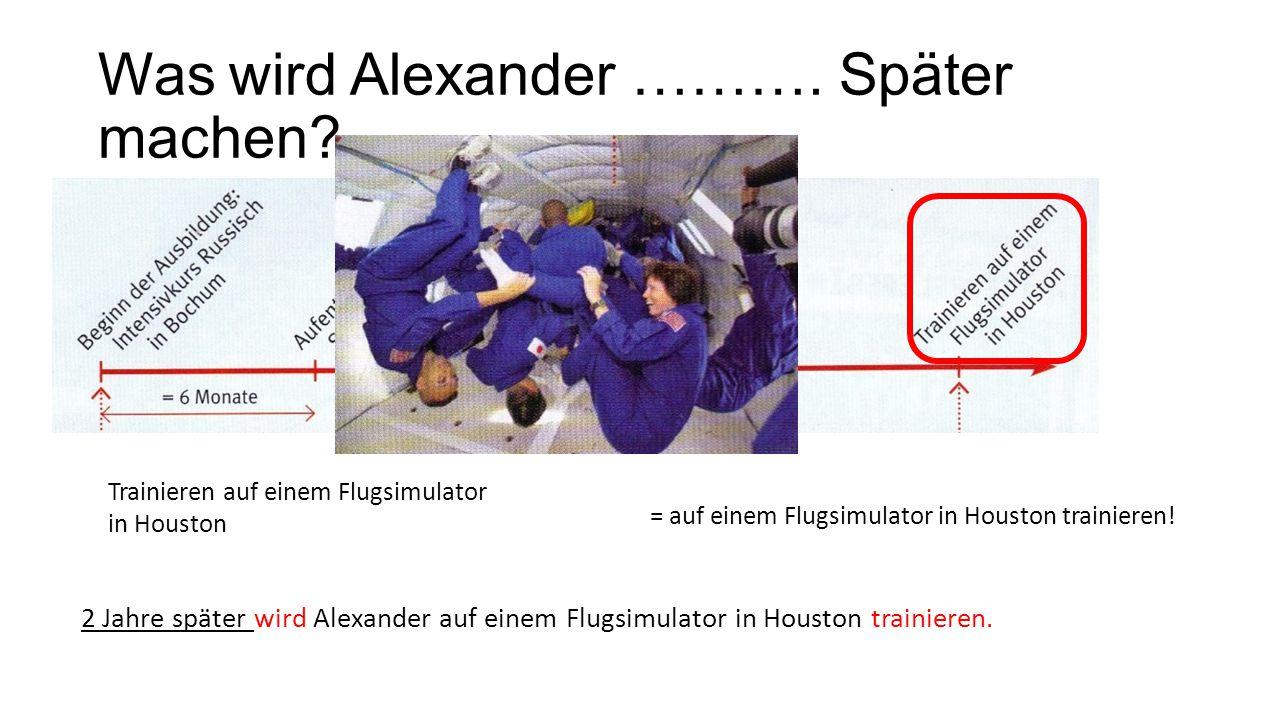 Was wird Alexander ………. Später machen